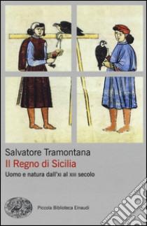Il regno di Sicilia. Uomo e natura dall'XI al XIII secolo libro di Tramontana Salvatore