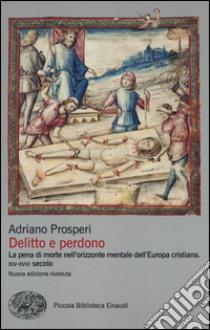 Delitto e perdono. La pena di morte nell'orizzonte mentale dell'Europa cristiana. XIV-XVIII secolo libro di Prosperi Adriano