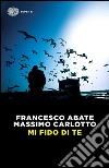 Mi fido di te libro di Abate Francesco; Carlotto Massimo