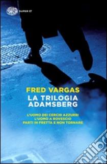 La trilogia Adamsberg: L'uomo dei cerchi azzurri-L'uomo a rovescio-Parti in fretta e non tornare libro di Vargas Fred