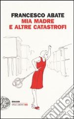 Mia madre e altre catastrofi libro