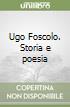 Ugo Foscolo. Storia e poesia libro