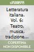 Letteratura italiana. Vol. 6: Teatro, musica, tradizione dei classici libro