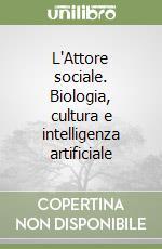 L'Attore sociale. Biologia, cultura e intelligenza artificiale libro di Gallino Luciano