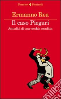 Il caso Piegari. Attualità di una vecchia sconfitta libro di Rea Ermanno