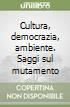 Cultura, democrazia, ambiente. Saggi sul mutamento libro