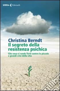 Il segreto della resistenza psichica. Che cosa ci rende forti contro le piccole e grandi crisi della vita libro di Berndt Christina