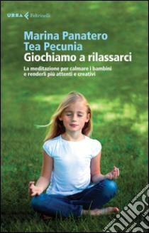 Giochiamo a rilassarci. La meditazione per calmare i bambini e renderli più attenti e creativi libro di Panatero Marina - Pecunia Tea
