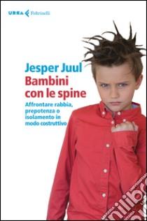 Bambini con le spine. Affrontare rabbia, prepotenza o isolamento in modo costruttivo libro di Juul Jesper