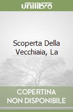 SCOPERTA DELLA VECCHIAIA, LA