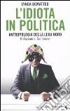 L'idiota in politica. Antropologia della Lega Nord libro
