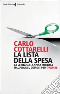 La lista della spesa. La verità sulla spesa pubblica italiana e su come si può tagliare libro di Cottarelli Carlo