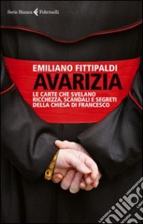 Avarizia. Le carte che svelano ricchezza, scandali e segreti della Chiesa di Francesco libro di Fittipaldi Emiliano