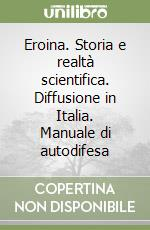 Eroina. Storia e realtà scientifica. Diffusione in Italia. Manuale di autodifesa libro di Blumir Guido