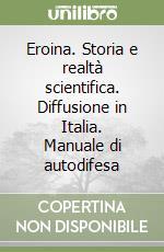Eroina. Storia e realtà scientifica. Diffusione in Italia. Manuale di autodifesa