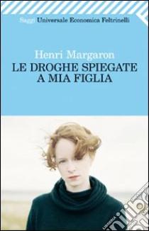 Le droghe spiegate a mia figlia libro di Margaron Henri