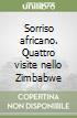 Sorriso africano. Quattro visite nello Zimbabwe libro