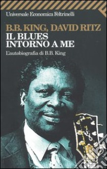 Il blues intorno a me. L'autobiografia di B.B. King libro di King B. B. - Ritz David