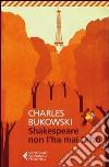 Shakespeare non l'ha mai fatto libro di Bukowski Charles