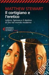 Il cortigiano e l'eretico. Leibniz, Spinoza e il destino di Dio nel mondo moderno libro di Stewart Matthew