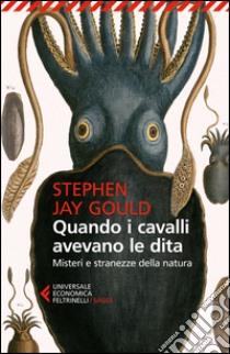 Quando i cavalli avevano le dita. Misteri e stranezze della natura libro di Gould Stephen J.
