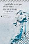 I poeti del canone lirico della Grecia antica. Testo greco a fronte libro
