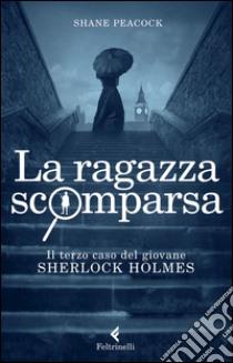 La Ragazza scomparsa. Il terzo caso del giovane Sherlock Holmes libro di Peacock Shane