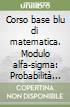 Corso base blu di matematica. Modulo alfa-sigma: Probabilità e distribuzioni di probabilità. Per le Scuole superiori libro