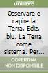 OSSERVARE E CAPIRE LA TERRA Ed