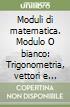 Moduli di matematica. Modulo O bianco: Trigonometria, vettori e numeri complessi. Per le Scuole superiori libro