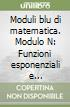 Moduli blu di matematica. Modulo N: Funzioni esponenziali e logaritmiche. Per le Scuole superiori libro