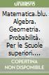 Matematica.blu. Algebra. Geometria. Probabilità. Per le Scuole superiori. Con espansione online libro