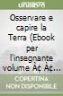Osservare e capire la Terra (Ebook per l'insegnante volume • • su DVD-ROM) libro