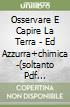 OSSERVARE E CAPIRE LA TERRA - ED AZZURRA+CHIMICA -(SOLTANTO PDF SCARICABILE)