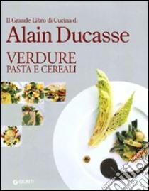 Il grande libro di cucina di Alain Ducasse. Verdure pasta e cereali libro di Ducasse Alain