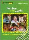 Bambini senza confini. Quaderno laboratorio di Intercultura libro