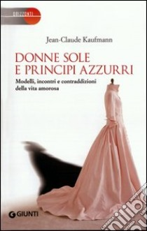 Donne sole e principi azzurri. Modelli, incontri e contraddizioni della vita amorosa libro di Kaufmann Jean-Claude