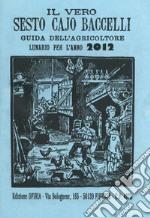 Il vero Sesto Cajo Baccelli. Guida dell'agricoltore. Lunario per l'anno 2012 libro