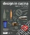 Design in cucina. Oggetti, riti, luoghi libro