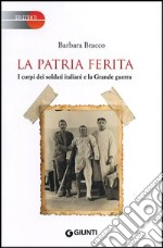 La patria ferita. I corpi dei soldati italiani e la Grande guerra libro