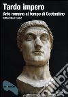 Tardo impero. Arte romana al tempo di Costantino libro