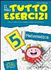 Il mio tutto esercizi matematica. Per la Scuola elementare (5) libro