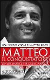 Matteo il conquistatore. La vera storia di un'ascesa politica. Con le rivelazioni di Matteo Renzi libro