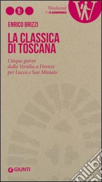 La Classica di Toscana. Cinque giorni dalla Versilia a Firenze per Lucca e San Miniato libro di Brizzi Enrico