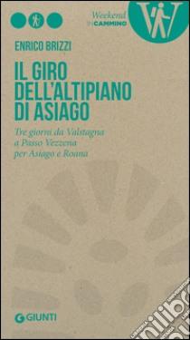 Il giro dell'Altipiano di Asiago. Tre giorni da Valstagna a Passo Vezzena per Asiago e Roana libro di Brizzi Enrico