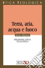 Terra, aria, acqua e fuoco. Riscrivere l'etica ecologica libro di Bignami Bruno