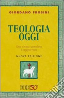 Teologia oggi. Una sintesi completa e aggiornata libro di Frosini Giordano