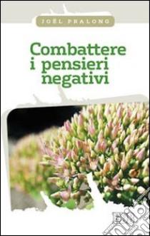 Combattere i pensieri negativi libro di Pralong Joël