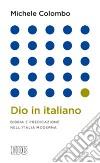 Dio in italiano. Bibbia e predicazione nell'Italia moderna
