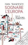 Sognare l'Europa. Con saggi di Lucio Caracciolo e Andrea Riccardi libro